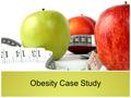 Obesity Case Study. What is your history with weight gain and weight loss? Would you like to manage your weight differently? If so, how? What do you think.