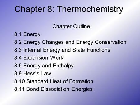 Chapter 8: Thermochemistry Chapter Outline 8.1 Energy 8.2 Energy Changes and Energy Conservation 8.3 Internal Energy and State Functions 8.4 Expansion.