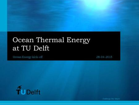 1 Challenge the future Ocean Thermal Energy at TU Delft Ocean Energy kick-off28-04-2015 Challenge the future.