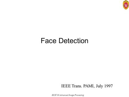 ECE738 Advanced Image Processing Face Detection IEEE Trans. PAMI, July 1997.