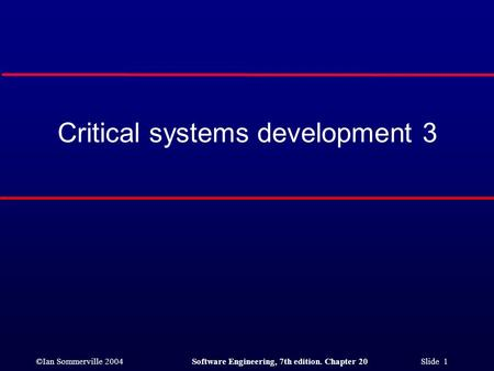 ©Ian Sommerville 2004Software Engineering, 7th edition. Chapter 20 Slide 1 Critical systems development 3.
