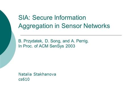 SIA: Secure Information Aggregation in Sensor Networks B. Przydatek, D. Song, and A. Perrig. In Proc. of ACM SenSys 2003 Natalia Stakhanova cs610.