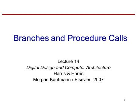 1 Branches and Procedure Calls Lecture 14 Digital Design and Computer Architecture Harris & Harris Morgan Kaufmann / Elsevier, 2007.