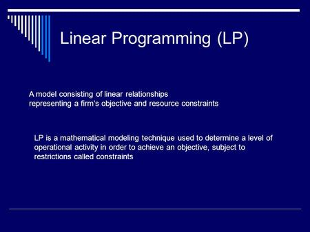 A model consisting of linear relationships representing a firm's objective and resource constraints Linear Programming (LP) LP is a mathematical modeling.