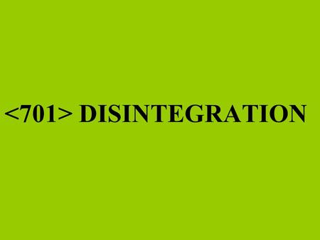 <701> DISINTEGRATION