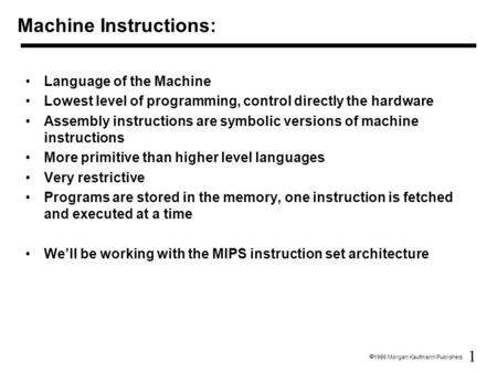 1  1998 Morgan Kaufmann Publishers Machine Instructions: Language of the Machine Lowest level of programming, control directly the hardware Assembly instructions.