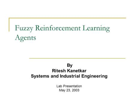 Fuzzy Reinforcement Learning Agents By Ritesh Kanetkar Systems and Industrial Engineering Lab Presentation May 23, 2003.