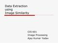 Data Extraction using Image Similarity CIS 601 Image Processing Ajay Kumar Yadav.