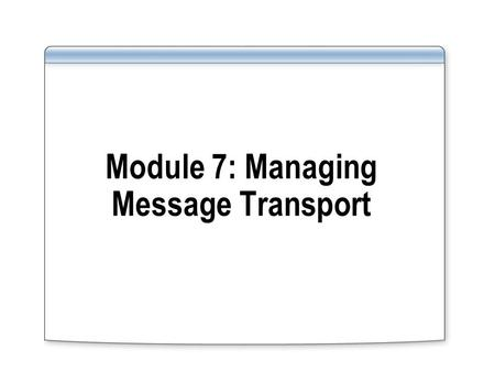 Module 7: Managing Message Transport. Overview Introduction to Message Transport Implementing Message Transport.