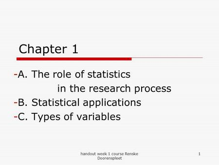 Handout week 1 course Renske Doorenspleet 1 Chapter 1 -A. The role of statistics in the research process -B. Statistical applications -C. Types of variables.