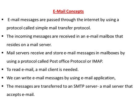 E-Mail Concepts  E-mail messages are passed through the internet by using a protocol called simple mail transfer protocol.  The incoming messages are.