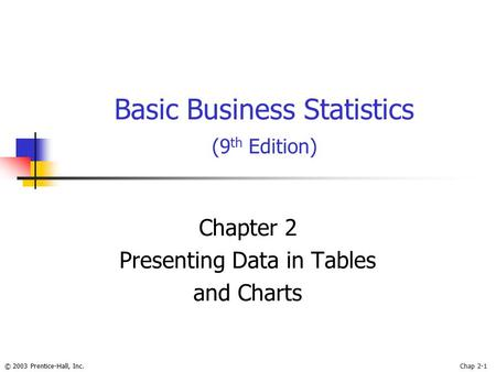 © 2003 Prentice-Hall, Inc.Chap 2-1 Chapter 2 Presenting Data in Tables and Charts Basic Business Statistics (9 th Edition)