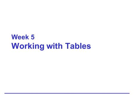Week 5 Working with Tables. 2 Understanding Table Basics.