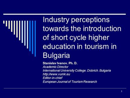 1 Industry perceptions towards the introduction of short cycle higher education in tourism in Bulgaria Stanislav Ivanov. Ph. D. Academic Director International.