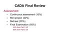 CADA Final Review Assessment –Continuous assessment (10%) –Mini-project (20%) –Mid-test (20%) –Final Examination (50%) 40% from Part 1 & 2 60% from Part.