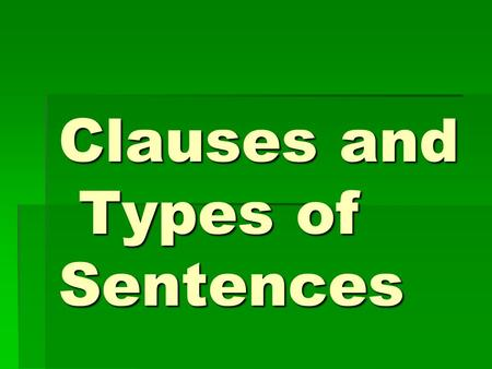 Clauses and Types of Sentences. Clause  A group of words that has a subject and a verb and is used as part of a sentence.
