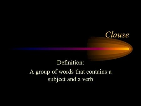 Clause Definition: A group of words that contains a subject and a verb.