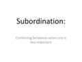 Subordination: Combining Sentences when one is less important.