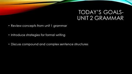 TODAY'S GOALS- UNIT 2 GRAMMAR Review concepts from unit 1 grammar Introduce strategies for formal writing Discuss compound and complex sentence structures.