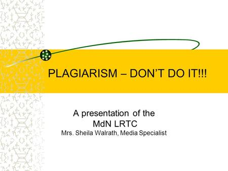 PLAGIARISM – DON'T DO IT!!! A presentation of the MdN LRTC Mrs. Sheila Walrath, Media Specialist.