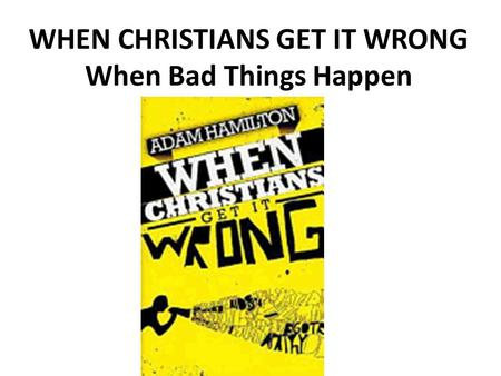 WHEN CHRISTIANS GET IT WRONG When Bad Things Happen.
