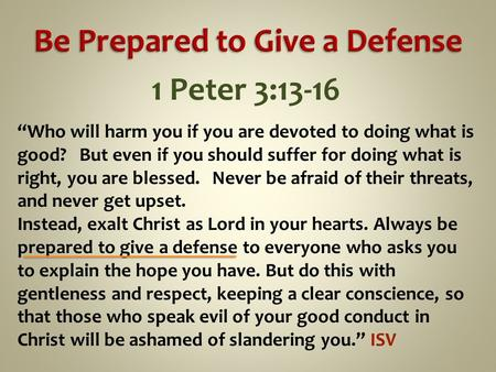 "1 Peter 3:13-16 ""Who will harm you if you are devoted to doing what is good? But even if you should suffer for doing what is right, you are blessed. Never."