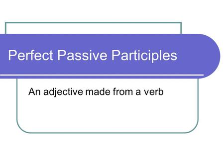 Perfect Passive Participles An adjective made from a verb.