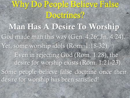 Why Do People Believe False Doctrines? Man Has A Desire To Worship God made man this way (Gen. 4:26; Jn. 4:24). Yet, some worship idols (Rom. 1:18-32).