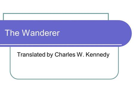 The Wanderer Translated by Charles W. Kennedy. The Wanderer This work is considered the most nearly perfect in form and feeling of all the surviving Old.