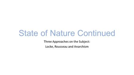 State of Nature Continued Three Approaches on the Subject: Locke, Rousseau and Anarchism.