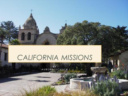 BY AURORA SCHUCK CALIFORNIA MISSIONS. SAN CARLOS BORROMEO DE CARMELO.this mission was found by the father of all missions, Father Serra..this mission.