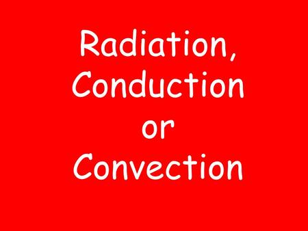 Radiation, Conduction or Convection Radiation The transfer of energy as electromagnetic waves.