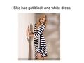 She has got black and white dress. She has got white and red dress.