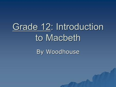 Grade 12: Introduction to Macbeth By Woodhouse Shakespeare's Macbeth AP Literature, Elaine Kaye, GCHS.
