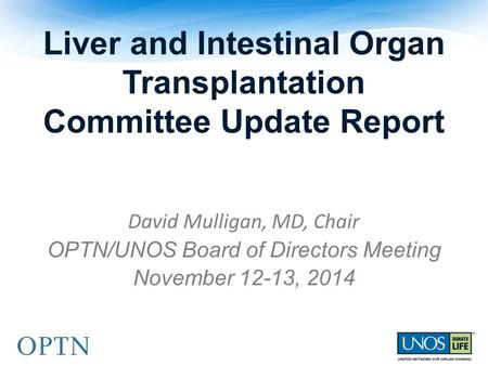Liver and Intestinal Organ Transplantation Committee Update Report David Mulligan, MD, Chair OPTN/UNOS Board of Directors Meeting November 12-13, 2014.