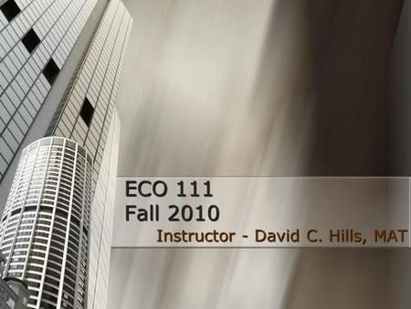 ECO 111 Fall 2010 Instructor - David C. Hills, MAT Instructor - David C. Hills, MAT.