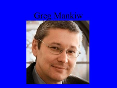 Greg Mankiw. Born February 3, 1958 in Trenton, New Jersey Was the chairman of President Bush's Council of Economic Advisors 2003 Ph.D. in Economics from.
