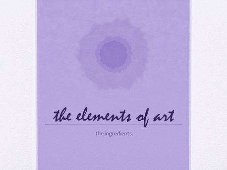 The elements of art the ingredients. the elements of art line shape form color value texture space.