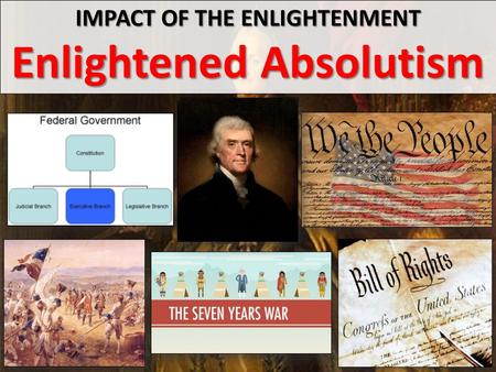 IMPACT OF THE ENLIGHTENMENT Enlightened Absolutism.