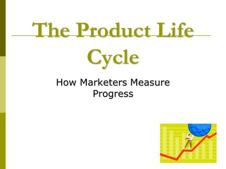 The Product Life Cycle How Marketers Measure Progress.