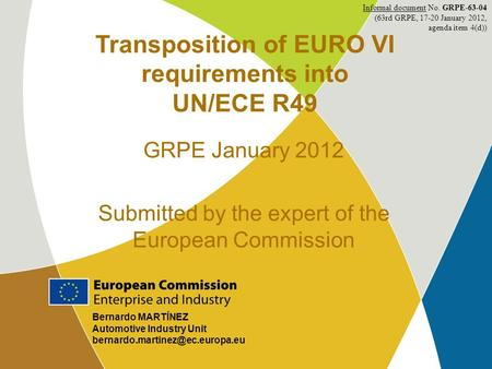 1 Bernardo MARTÍNEZ Automotive Industry Unit Transposition of EURO VI requirements into UN/ECE R49 GRPE January 2012 Submitted.