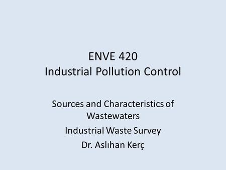 ENVE 420 Industrial Pollution Control Sources and Characteristics of Wastewaters Industrial Waste Survey Dr. Aslıhan Kerç.