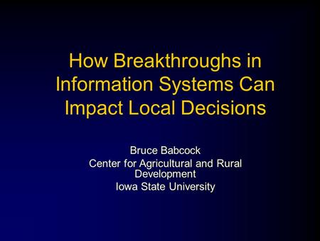 How Breakthroughs in Information Systems Can Impact Local Decisions Bruce Babcock Center for Agricultural and Rural Development Iowa State University.