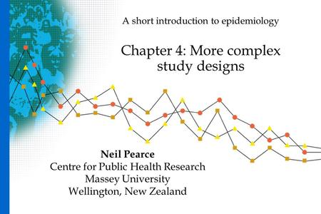 A short introduction to epidemiology Chapter 4: More complex study designs Neil Pearce Centre for Public Health Research Massey University Wellington,
