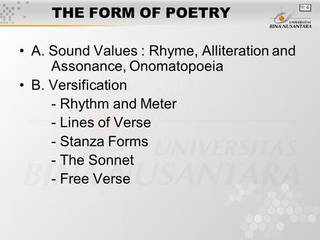 THE FORM OF POETRY A. Sound Values : Rhyme, Alliteration and Assonance, Onomatopoeia B. Versification - Rhythm and Meter - Lines of Verse - Stanza Forms.