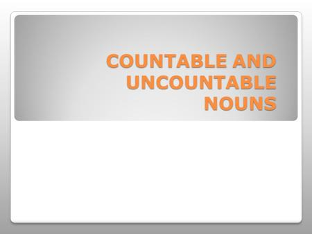 COUNTABLE AND UNCOUNTABLE NOUNS. that we can count are c o u n t a b l e. Nouns.