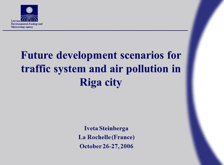 Latvian Environmental, Geology and Meteorology agency Future development scenarios for traffic system and air pollution in Riga city Iveta Steinberga La.