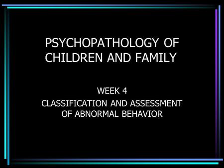 PSYCHOPATHOLOGY OF CHILDREN AND FAMILY WEEK 4 CLASSIFICATION AND ASSESSMENT OF ABNORMAL BEHAVIOR.