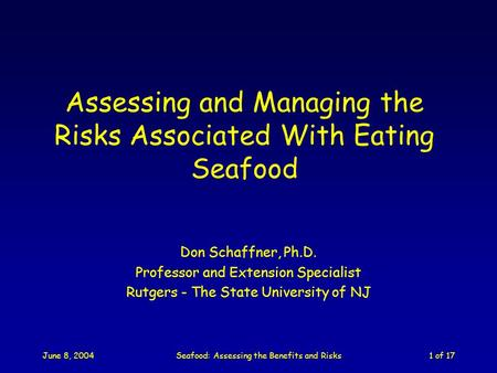 June 8, 2004Seafood: Assessing the Benefits and Risks1 of 17 Assessing and Managing the Risks Associated With Eating Seafood Don Schaffner, Ph.D. Professor.