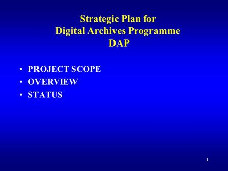 1 Strategic Plan for Digital Archives Programme DAP PROJECT SCOPE OVERVIEW STATUS.